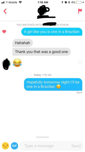 When she says she's from Brazil: I T-Mobile  1:18 AM  YOU MATCHED WITH  N 5/19/18  A girl like you is one in a Brazilian  Hahahah  Thank you that was a good one  Today 1:18 AM  Hopefully tomorrow night I'll be  one in a Brazilian  Sent  GIF  Type a message  Send When she says she's from Brazil