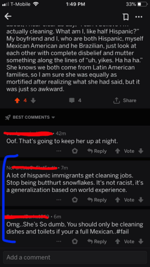 "Butthurt, Community, and Dumb: I T-Mobile  1:49 PM  33%  actually cleaning. What am I, like half Hispanic?""  My boyfriend and I, who are both Hispanic, myself  Mexican American and he Brazilian, just look at  each other with complete disbelief and mutter  something along the lines of ""uh, yikes. Ha ha ha.""  She knows we both come from Latin American  she was equally as  families, sol am sure  mortified after realizing what she had said, but it  just so awkward.  was  T, Share  4  BEST COMMENTS  42m  Oof. That's going to keep her up at night.  Reply  Vote  No t  7m  A lot of hispanic immigrants get cleaning jobs  Stop being butthurt snowflakes. It's not racist, it's  a generalization based on world experience.  Reply  Vote  6m  Omg..She's So dumb, You should only be cleaning  dishes and toilets if your  a full Mexican..#fail  Reply  Vote  Add a comment Replies to a post I made on r/cringe about my roommates racist remark towards the Hispanic community"