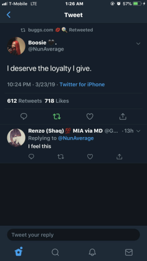 Iphone, Shaq, and T-Mobile: I T-Mobile LTE  1:26 AM  Tweet  tl buggs.comRetweeted  Boosie  @NunAverage  I deserve the loyalty I give  10:24 PM 3/23/19 Twitter for iPhone  612 Retweets 718 Likes  Renzo (Shaq) 100 MIA via MD @G... .13h  Replying to @NunAverage  l feel this  Tweet your reply