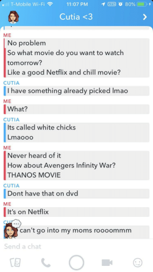 Just a friendly reminder that thanos movie is on Netflix: I T-Mobile Wi-Fi  11:07 PM  Cutia <3  ME  No problem  So what movie do you want to watch  tomorrow?  Like a good Netflix and chill movie?  CUTIA  I have something already picked lmao  ME  What?  CUTIA  Its called white chicks  Lmaooo  ME  Never heard of it  How about Avengers Infinity War?  THANOS MOVIE  CUTIA  Dont have that on dvd  ME  It's on Netflix  can't go into my moms roooommm  Send a chat Just a friendly reminder that thanos movie is on Netflix