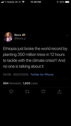 Don't worry we will :): I T-Mobile Wi-Fi  12:39 PM  1 92%  Beza  @beza_y  Ethiopia just broke the world record by  planting 350 million tress in 12 hours  to tackle with the climate crisis!! And  no one is talking about it  04:09 30/07/2019 Twitter for iPhone  894 Retweets 1,650 Likes Don't worry we will :)