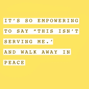 "I T: I T' S SO EMPOWERING  TO SAY ""THIS IS N'T  SERVING ME  AND WA LK AWAY IN  PEACΕ"