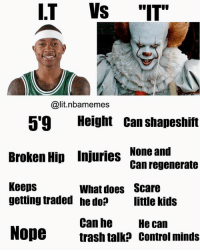 "The best IT 🔥😂💀 - Follow @_nbamemes._: I.T Vs ""IT""  @lit.nbamemes  5'9 Height Can shapeshift  Broken Hip Injuries None and  Keeps  Can regenerate  What does  he do?  Scare  little kids  getting traded  Can he  trash talk? control minds  He can  Nope The best IT 🔥😂💀 - Follow @_nbamemes._"
