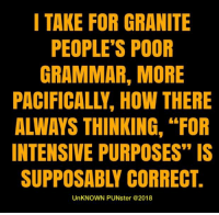 "Poor grammar makes me [sic].   #UnKNOWN_PUNster: I TAKE FOR GRANITE  PEOPLE'S POOR  GRAMMAR, MORE  PACIFICALLY, HOW THERE  ALWAYS THINKING, ""FOR  INTENSIVE PURPOSES"" IS  SUPPOSABLY CORRECT.  UnKNOWN PUNster @2018 Poor grammar makes me [sic].   #UnKNOWN_PUNster"