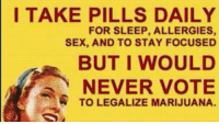 https://t.co/S51ykKljM7: I TAKE PILLS DAILY  FOR SLEEP, ALLERGIES,  SEX, AND TO STAY FOCUSED  BUT I WOULD  NEVER VOTE  TO LEGALIZE MARIJUANA. https://t.co/S51ykKljM7