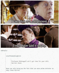 Facts, Memes, and Shit: I take that as compliment.  I must have said it wrong  oddreylu:  sinof themockingbird:  Professor McGonagall ain't got time for your shit  Harriet Jones  #you can only bring up the fact that you were prime minister so  many times harriet -TidusX