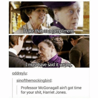 Memes, Shit, and Good: I take thatasa compliment  I must have said it wrong  oddreylu:  sinofthemockingbird:  Professor McGonagall ain't got time  for your shit, Harriet Jones. Ok but I've started watching downton abbey and it's actually so good 10-10 would recommend