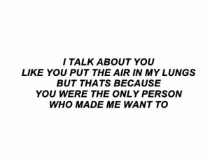 Air, Who, and You: I TALK ABOUT YOU  LIKE YOU PUT THE AIR IN MY LUNGS  BUT THATS BECAUSE  YOU WERE THE ONLY PERSON  WHO MADE ME WANT TO