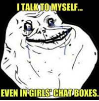 Taking the Forever Alone game to a whole new level.: I TALK TO MYSELF  EVEN INGIRISCHATBOXES. Taking the Forever Alone game to a whole new level.