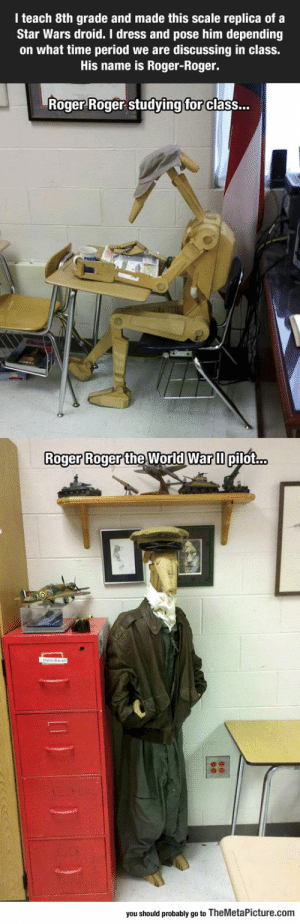 srsfunny:When The 8th Grade Teacher Is A Star Wars Fan: I teach 8th grade and made this scale replica of a  Star Wars droid. I dress and pose him depending  on what time period we are discussing in class.  His name is Roger-Roger.  Roger Roger studving  for  class...  Roger Roger the World Warm  Roger Roger the World War ll pilot...  you should probably go to TheMetaPicture.com srsfunny:When The 8th Grade Teacher Is A Star Wars Fan