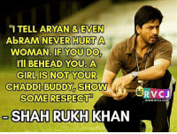 "Memes, Bollywood, and Shahrukh Khan: ""I TELL ARYAN & EVEN  AbRAM NEVER HURT A  WOMAN IF YOU DO  I'll BEHEAD YOU. A  GIRL IS NOT YOUR  CHAADDI-BUDDY SHOW W  SOME RESPECT!  SHAHRUKH KHAN  V CJ  WWW, RVCJ.COM On respecting woman! rvcjinsta bollywood shahrukhkhan"