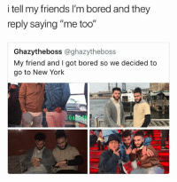 """Bored, Friends, and Memes: I tell my friends l'm bored and they  reply saying """"me too""""  Ghazytheboss @ghazytheboss  My friend and I got bored so we decided to  go to New York I tell my friend I'm bored and he replies """"come to my house and let's be bored together"""" 😂 • Follow @savagememesss for more posts daily"""