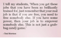 """Candy, Memes, and Free: I tell my students, """"When you get these  jobs that you have been so brilliantly  trained for, just remember that your real  job is that if you are free, you need to  free somebody else. If you have some  power, then your job is to empower  somebody else. This is not just a grab-  bag candy game.  Toni Morrison"""