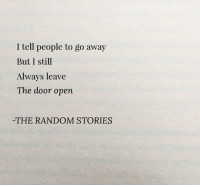Random, Open, and Door: I tell people to go away  But I still  Always leave  The door open  THE RANDOM STORIES
