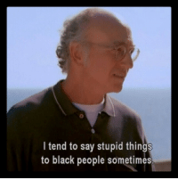 Same.: I tend to say stupid things  to black people sometimes Same.