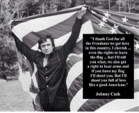 "America, God, and Love: ""I thank God for all  the Freedoms we got here  in this country. I cherish..  even the rights to burn  the flag... but I'll tell  you what, we also got  a right to bear arms and  if you burn my flag  I'll shoot you. But I'll  shoot you full of love  like a good American""  Johnny Cash merica america usa johnnycash"