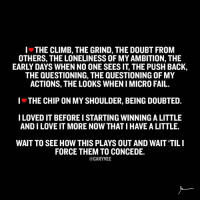A rant from my heart ❤. Do you feel this?: I THE CLIMB, THE GRIND, THE DOUBT FROM  OTHERS, THE LONELINESS OF MYAMBITION, THE  EARLY DAYS WHEN NO ONE SEES IT, THE PUSH BACK,  THE QUESTIONING, THE QUESTIONING OF MY  ACTIONS, THE LOOKS WHENIMICRO FAIL.  I THE CHIP ON MY SHOULDER, BEING DOUBTED.  I LOVEDITBEFORE I STARTING WINNING A LITTLE  ANDILOVE IT MORE NOW THAT IHAVE A LITTLE.  WAIT TO SEE HOW THIS PLAYS OUT AND WAIT TIL I  FORCE THEM TO CONCEDE.  @GARYVEE A rant from my heart ❤. Do you feel this?