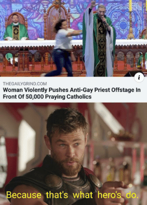 Hopefully Jesus can fix his spine by mansonfamily MORE MEMES: i  THEGAILYGRIND.COM  Woman Violently Pushes Anti-Gay Priest Offstage In  Front Of 50,000 Praying Catholics  Because that's what hero's do. Hopefully Jesus can fix his spine by mansonfamily MORE MEMES