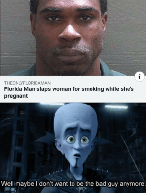 Bad, Florida Man, and Pregnant: i  THEONLYFLORIDAMAN  Florida Man slaps woman for smoking while she's  pregnant  Well maybe I don't want to be the bad guy anymore Florida man on patrol