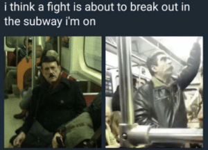 Oh shit, here we go again by big_boy_angman10084 MORE MEMES: i think a fight is about to break out in  the subway i'm on Oh shit, here we go again by big_boy_angman10084 MORE MEMES
