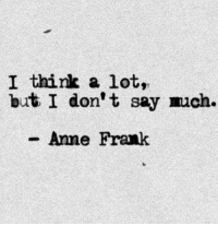 Anne Frank: I think a lot,  but I don't say uch.  Anne Frank