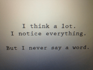 Word, Never, and Think: I think a lot.  I notice everything.  But I never say a word