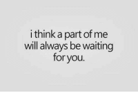 Waiting..., Will, and Think: i think a part of me  will always be waiting  for you