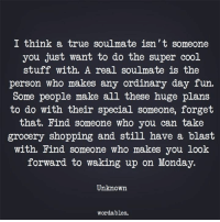 Shopping, True, and Cool: I think a true soulmate isn't someone  you just want to do the super cool  stuff with. A real soulmate is the  person who makes any ordinary day fun  Some people make all these huge plans  to do with their special someone, forget  that. Find someone who you can take  grocery shopping and still have a blast  with. Find someone who makes you look  forward to waking up on Monday.  Unknown  wordables.