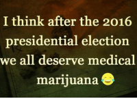 2016 Presidential Election: I think after the 2016  presidential election  we all deserve medical  marijuana S