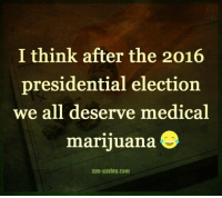 LOL. Agreed.: I think after the 2016  presidential election  we all deserve medical  marijuana S  Sun-gazing.com LOL. Agreed.