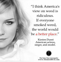 "Kirsten Dunst, Memes, and 🤖: ""I think America's  view on weed is  ridiculous.  If everyone  smoked weed  the world would  be a better place.  Kirsten Dunst  American actress  singer, and model.  The New Class of Cannabis  www. Monroe Blvd.com"
