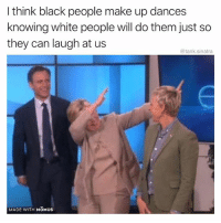 Funny, White People, and Black: I think black people make up dances  knowing white people will do them just so  they can laugh at us  @tank.sinatra  MADE WITH MOMUSs Can anyone confirm this conspiracy theory