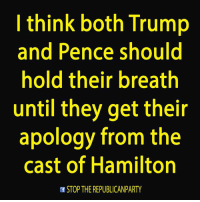 Memes, Republican Party, and Casted: I think both Trump  and Pence should  hold their breath  until they get their  apology from the  cast of Hamilton  of STOP THE REPUBLICAN PARTY Thin-skinned whiners, suck it up buttercups.  #Hamilton #MikePence #Trump #ConversionTherapyTheMusical Thanks Dan Stop The Republican Party