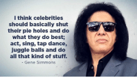 Memes, Holes, and Gene Simmons: I think celebrities  should basically shut  their pie holes and do  what they do best;  act, sing, tap dance,  juggle balls and do  all that kind of stuff.  Gene Simmons -Chad