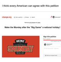 "Girl Memes, Miami, and change.org: I think every American can agree with this petition  wanna Daeoff  change.org Ca start a petition  a Browse a search  Petitioning  US Senate and lot her  Make the Monday after the ""Big Game"" a national holiday!  Sign this petition  000,001 supporters  HEINZ  99,999 needed to reach 100  1869  Wanna Daeoff  NEVER SETTLE  Miami, FL  I'm signing because... (optional  FEB 06, 2017  Share with Facebook friends Cool AF company @heinzketchup_us is launching a petition to make the Monday after Big Game Sunday a national holiday so we can all have a much needed day off. Sign it by clicking SMUNDAY.org in their bio! SMUNDAY ad"