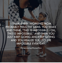 """Here's to every mother doing the impossible every single day. You don't get nearly enough credit.: I THINK EVERY WORKING MOM  PROBABLY FEELS THE SAME: YOU WAKE  AND THINK, """"THIS IS IMPOSSIBLE OH  THIS IS IMPOSSIBLE."""" AND THEN YOU  JUST KEEP GOING AND KEEP GOING  AND YOU REALIZE YOU DO THE  IMPOSSIBLE EVERYDAY  #Empowering WomenNow Here's to every mother doing the impossible every single day. You don't get nearly enough credit."""