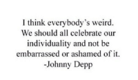 Johnny Depp, Weird, and Think: I think everybody's weird  We should all celebrate our  individuality and not be  embarrassed or ashamed of it.  -Johnny Depp