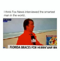 News, Beach, and Braces: I think Fox News interviewed the smartest  man in the world..  MI BEACH  AM ET  TRACKING HURRICAN  FLORIDA BRACES FOR HURRICANF IRA A genius who was right