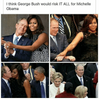 Omg 😂😂😂: I think George Bush would risk IT ALL for Michelle  Obama Omg 😂😂😂
