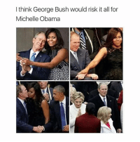 my otp: I think George Bush would risk it all for  Michelle Obama my otp