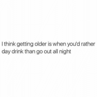 Relationships, Day, and Think: I think getting older is when you'd rather  day drink than go out all night