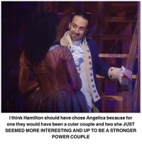 Memes, Power, and Been: I think Hamilton should have chose Angelica because for  one they would have been a cuter couple and two she JUST  SEEMED MORE INTERESTING AND UP TO BE A STRONGER  POWER COUPLE