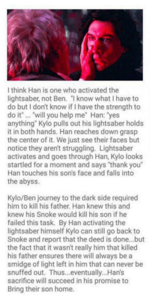 """Interesting star wars theory: I think Han is one who activated the  lightsaber, not Ben. """"I know what I have to  do but I don't know if I have the strength to  do it""""... """"will you help me"""" Han: """"yes  anything"""" Kylo pulls out his lightsaber holds  it in both hands. Han reaches down grasp  the center of it. We just see their faces but  notice they aren't struggling. Lightsaber  activates and goes through Han, Kylo looks  startled for a moment and says """"thank you""""  Han touches his son's face and falls into  the abyss.  Kylo/Ben journey to the dark side required  him to kill his father. Han knew this and  knew his Snoke would kill his son if he  failed this task. By Han activating the  lightsaber himself Kylo can still go back to  Snoke and report that the deed is done...but  the fact that it wasn't really him that killed  his father ensures there will always be a  smidge of light left in him that can never be  snuffed out. Thus...eventually...Han's  sacrifice will succeed in his promise to  Bring their son home. Interesting star wars theory"""