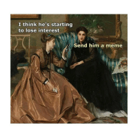 Meme, Classical Art, and Him: I think he's starting  to lose interest  Send him a meme Always works