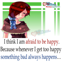Bad, Memes, and Happy: I think I am afraid to be happy.  Because whenever I get too happy  something bad always happens