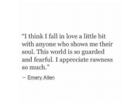 "Fearful: ""I think I fall in love a little bit  with anyone who shows me their  soul. This world is so guarded  and fearful. I appreciate rawness  so much.""  Emery Allen"