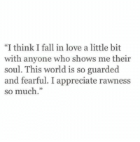 "Fearful: ""I think I fall in love a little bit  with anyone who shows me their  soul. This world is so guarded  and fearful. I appreciate rawness  so much."""