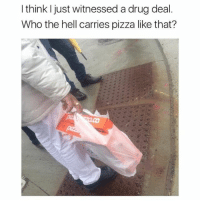 This makes me irrationally angry.: I think I just witnessed a drug deal.  Who the hell carries pizza like that? This makes me irrationally angry.