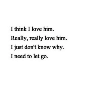 Love, Http, and Net: I think I love him.  Really, really love him.  I just don't know why.  I need to let go. http://iglovequotes.net/