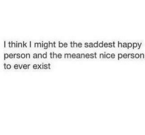 Nice Person: I think I might be the saddest happy  person and the meanest nice person  to ever exist